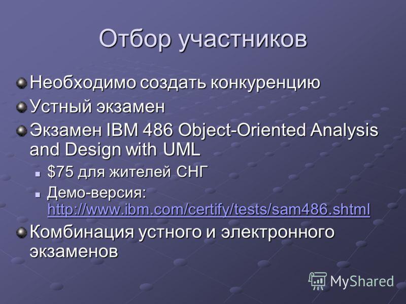 Отбор участников Необходимо создать конкуренцию Устный экзамен Экзамен IBM 486 Object-Oriented Analysis and Design with UML $75 для жителей СНГ $75 для жителей СНГ Демо-версия: http://www.ibm.com/certify/tests/sam486.shtml Демо-версия: http://www.ibm