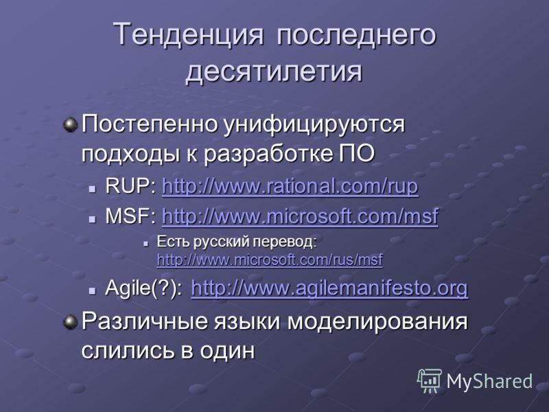 Тенденция последнего десятилетия Постепенно унифицируются подходы к разработке ПО RUP: http://www.rational.com/rup RUP: http://www.rational.com/ruphttp://www.rational.com/rup MSF: http://www.microsoft.com/msf MSF: http://www.microsoft.com/msfhttp://w