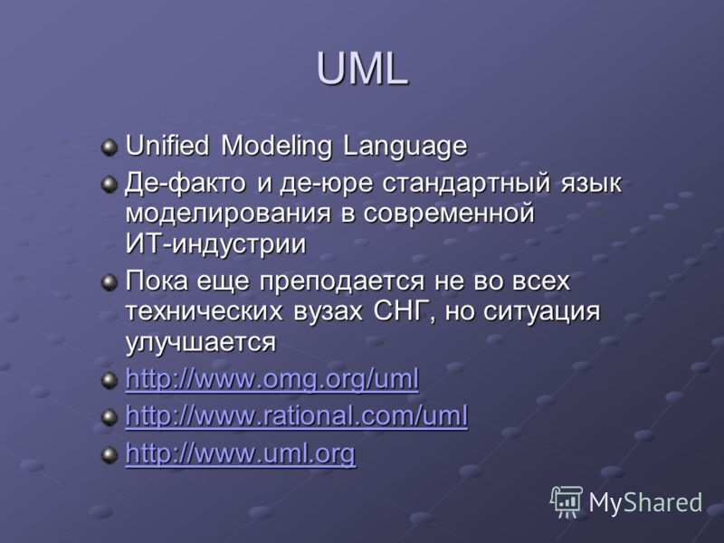 UML Unified Modeling Language Де-факто и де-юре стандартный язык моделирования в современной ИТ-индустрии Пока еще преподается не во всех технических вузах СНГ, но ситуация улучшается http://www.omg.org/uml http://www.rational.com/uml http://www.uml.