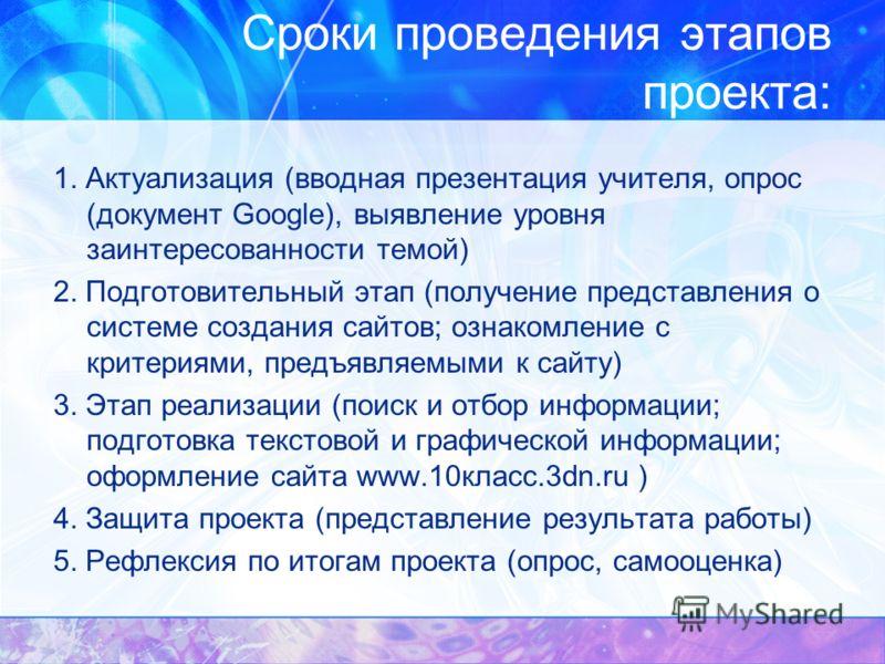 Сроки проведения этапов проекта: 1. Актуализация (вводная презентация учителя, опрос (документ Google), выявление уровня заинтересованности темой) 2. Подготовительный этап (получение представления о системе создания сайтов; ознакомление с критериями,
