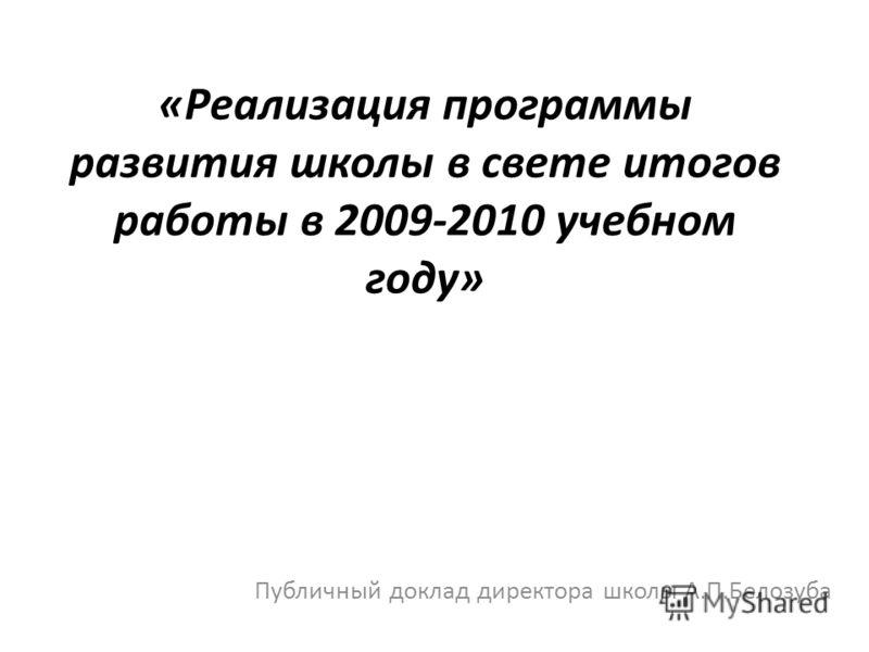 «Реализация программы развития школы в свете итогов работы в 2009-2010 учебном году» Публичный доклад директора школы А.П.Белозуба