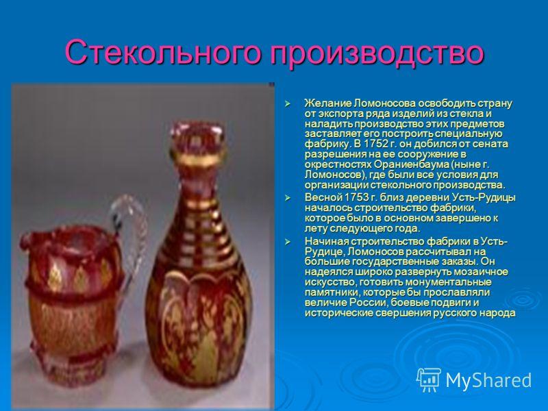 Стекольного производство Желание Ломоносова освободить страну от экспорта ряда изделий из стекла и наладить производство этих предметов заставляет его построить специальную фабрику. В 1752 г. он добился от сената разрешения на ее сооружение в окрестн