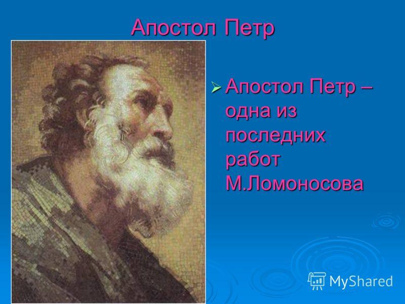 Апостол Петр Апостол Петр – одна из последних работ М.Ломоносова Апостол Петр – одна из последних работ М.Ломоносова