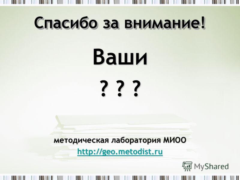 Спасибо за внимание! Ваши ? ? ? методическая лаборатория МИОО http://geo.metodist.ru