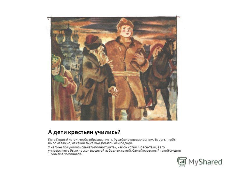 А дети крестьян учились? Петр Первый хотел, чтобы образование на Руси было внесословным. То есть, чтобы было неважно, из какой ты семьи, богатой или бедной. У него не получилось сделать полностью так, как он хотел. Но все-таки, в его университете был