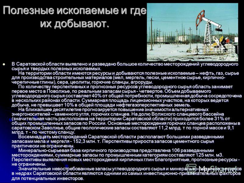 Полезные ископаемые и где их добывают. В Саратовской области выявлено и разведано большое количество месторождений углеводородного сырья и твердых полезных ископаемых. На территории области имеются ресурсы и добываются полезные ископаемые – нефть, га