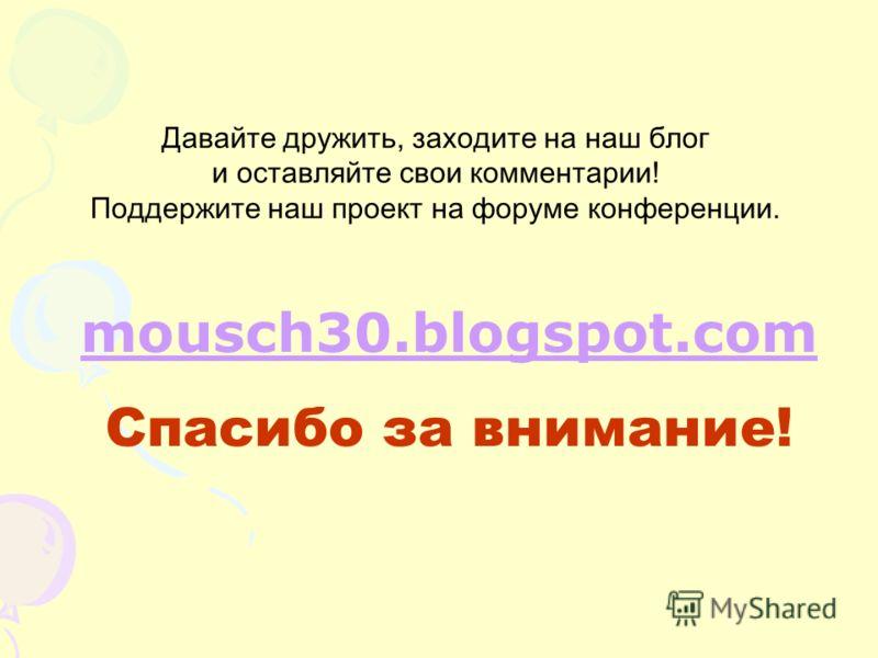 mousch30.blogspot.com Спасибо за внимание! Давайте дружить, заходите на наш блог и оставляйте свои комментарии! Поддержите наш проект на форуме конференции.