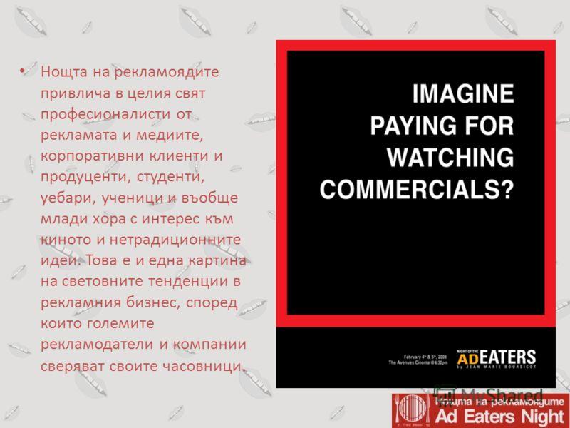 Нощта на рекламоядите привлича в целия свят професионалисти от рекламата и медиите, корпоративни клиенти и продуценти, студенти, уебари, ученици и въобще млади хора с интерес към киното и нетрадиционните идеи. Това е и една картина на световните тенд