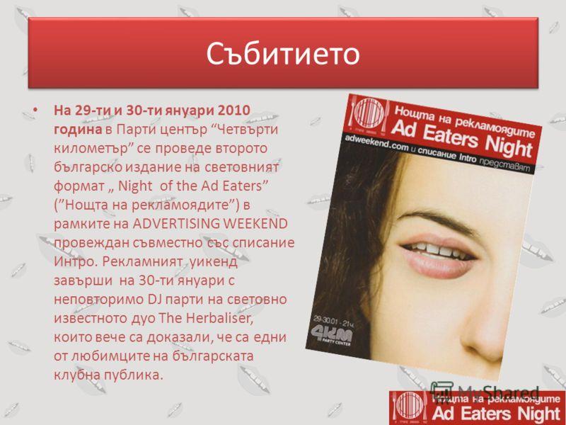 Събитието На 29-ти и 30-ти януари 2010 година в Парти център Четвърти километър се проведе второто българско издание на световният формат Night of the Ad Eaters (Нощта на рекламоядите) в рамките на ADVERTISING WEEKEND провеждан съвместно със списание
