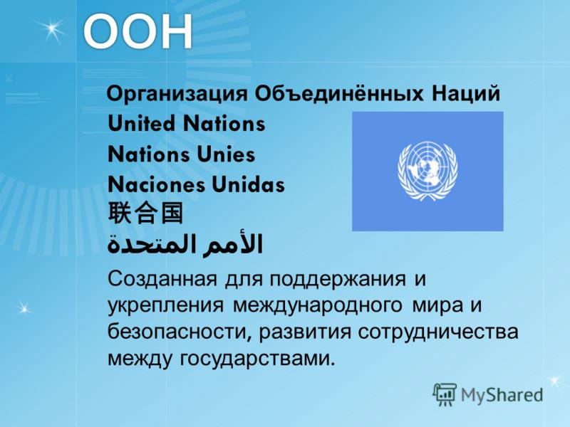 ООН Организация Объединённых Наций United Nations Nations Unies Naciones Unidas الأمم المتحدة Созданная для поддержания и укрепления международного мира и безопасности, развития сотрудничества между государствами.