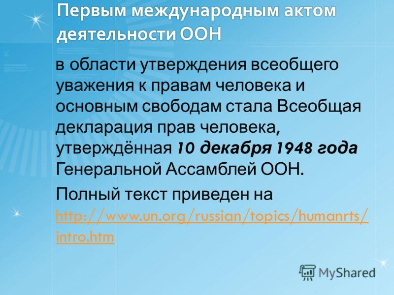 Первым международным актом деятельности ООН в области утверждения всеобщего уважения к правам человека и основным свободам стала Всеобщая декларация прав человека, утверждённая 10 декабря 1948 года Генеральной Ассамблей ООН. Полный текст приведен на