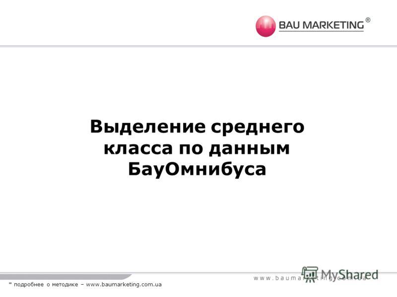 Выделение среднего класса по данным БауОмнибуса * подробнее о методике – www.baumarketing.com.ua