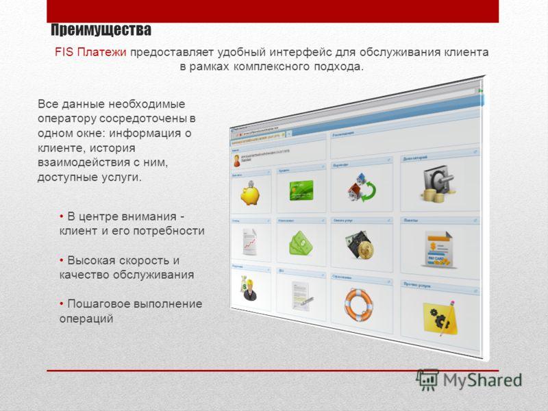 Преимущества FIS Платежи предоставляет удобный интерфейс для обслуживания клиента в рамках комплексного подхода. Все данные необходимые оператору сосредоточены в одном окне: информация о клиенте, история взаимодействия с ним, доступные услуги. В цент