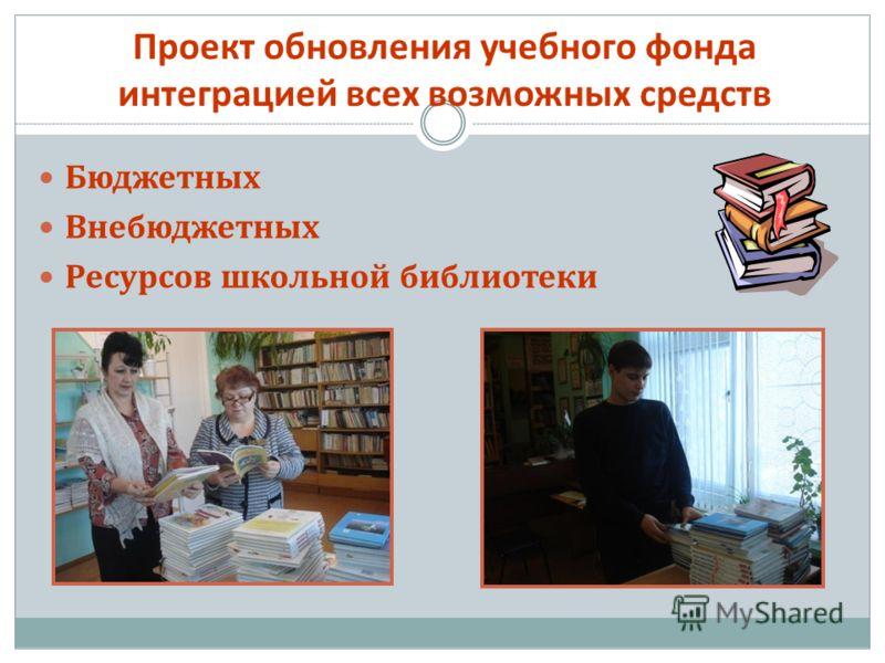 Проект обновления учебного фонда интеграцией всех возможных средств Бюджетных Внебюджетных Ресурсов школьной библиотеки