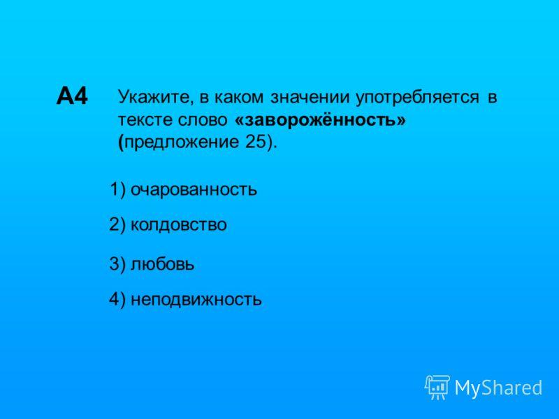 А4 Укажите, в каком значении употребляется в тексте слово «заворожённость» (предложение 25). 1) очарованность 2) колдовство 3) любовь 4) неподвижность