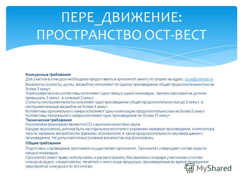 Конкурсные требования Для участия в конкурсе необходимо предоставить в оргкомитет анкету по форме на адрес: zoya@ostwest.ruzoya@ostwest.ru Вокалисты (солисты, дуэты, ансамбли) исполняют по одному произведению общей продолжительностью не более 3 минут