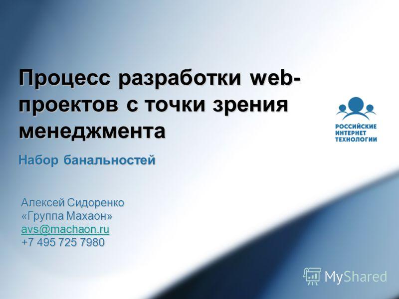 Процесс разработки web- проектов с точки зрения менеджмента Набор банальностей Алексей Сидоренко «Группа Махаон» avs@machaon.ru +7 495 725 7980