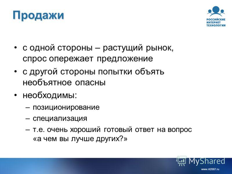 www.rit2007. ru Продажи с одной стороны – растущий рынок, спрос опережает предложение с другой стороны попытки объять необъятное опасны необходимы: –позиционирование –специализация –т.е. очень хороший готовый ответ на вопрос «а чем вы лучше других?»