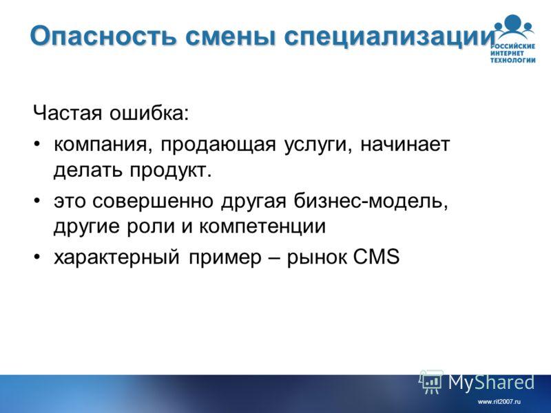 www.rit2007. ru Опасность смены специализации Частая ошибка: компания, продающая услуги, начинает делать продукт. это совершенно другая бизнес-модель, другие роли и компетенции характерный пример – рынок CMS