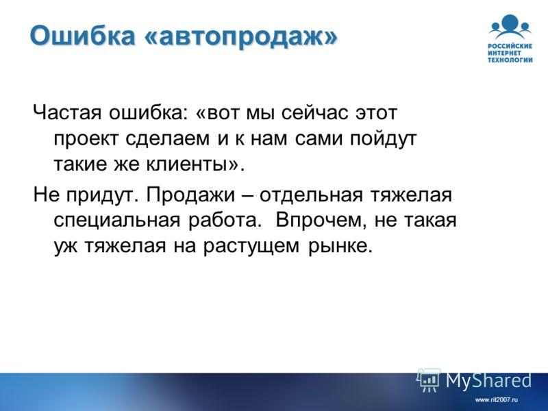 www.rit2007. ru Ошибка «автопродаж» Частая ошибка: «вот мы сейчас этот проект сделаем и к нам сами пойдут такие же клиенты». Не придут. Продажи – отдельная тяжелая специальная работа. Впрочем, не такая уж тяжелая на растущем рынке.