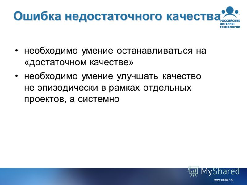 www.rit2007. ru Ошибка недостаточного качества необходимо умение останавливаться на «достаточном качестве» необходимо умение улучшать качество не эпизодически в рамках отдельных проектов, а системно