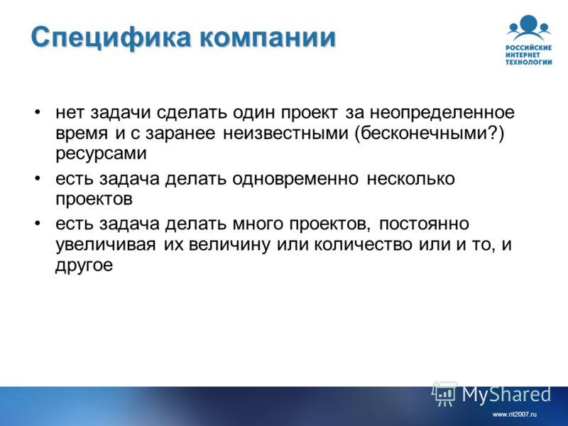 www.rit2007. ru Специфика компании нет задачи сделать один проект за неопределенное время и с заранее неизвестными (бесконечными?) ресурсами есть задача делать одновременно несколько проектов есть задача делать много проектов, постоянно увеличивая их