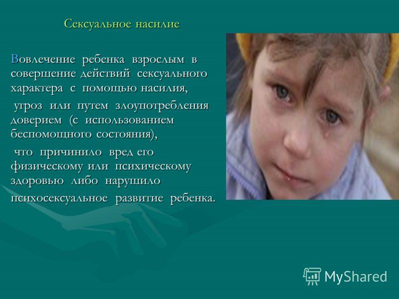 Сексуальное насилие Вовлечение ребенка взрослым в совершение действий сексуального характера с помощью насилия, угроз или путем злоупотребления доверием (с использованием беспомощного состояния), угроз или путем злоупотребления доверием (с использова
