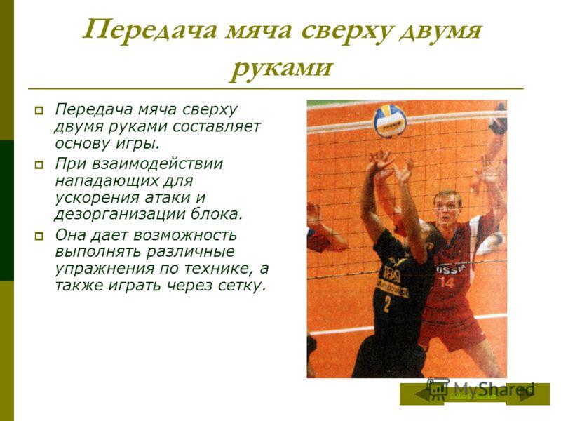 Передача мяча сверху двумя руками Передача мяча сверху двумя руками составляет основу игры. При взаимодействии нападающих для ускорения атаки и дезорганизации блока. Она дает возможность выполнять различные упражнения по технике, а также играть через