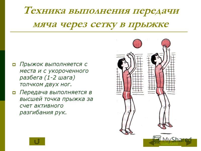 Техника выполнения передачи мяча через сетку в прыжке Прыжок выполняется с места и с укороченного разбега (1-2 шага) толчком двух ног. Передача выполняется в высшей точка прыжка за счет активного разгибания рук. содержание