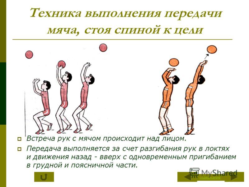 Техника выполнения передачи мяча, стоя спиной к цели Встреча рук с мячом происходит над лицом. Передача выполняется за счет разгибания рук в локтях и движения назад - вверх с одновременным пригибанием в грудной и поясничной части. содержание