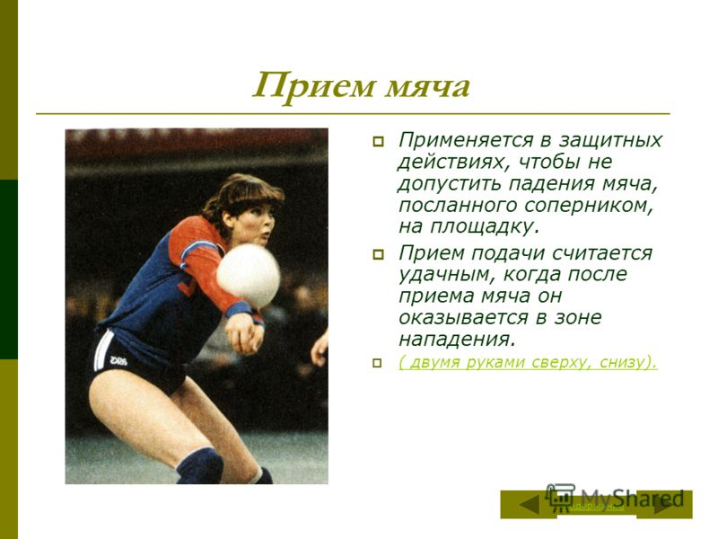 Прием мяча Применяется в защитных действиях, чтобы не допустить падения мяча, посланного соперником, на площадку. Прием подачи считается удачным, когда после приема мяча он оказывается в зоне нападения. ( двумя руками сверху, снизу). ( двумя руками с