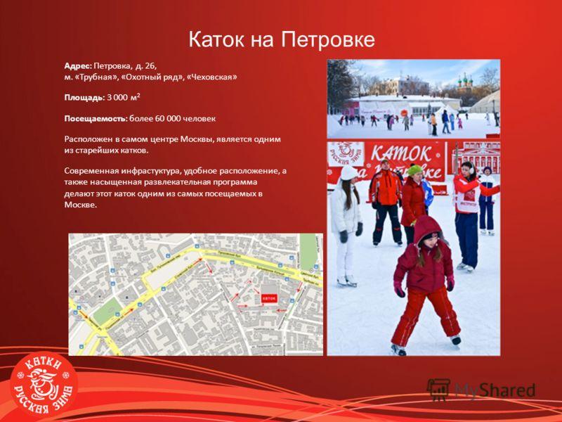 Адрес: Петровка, д. 26, м. «Трубная», «Охотный ряд», «Чеховская» Площадь: 3 000 м 2 Посещаемость: более 60 000 человек Расположен в самом центре Москвы, является одним из старейших катков. Современная инфрастуктура, удобное расположение, а также насы