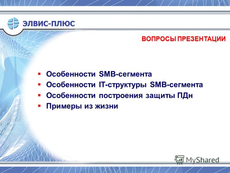 ВОПРОСЫ ПРЕЗЕНТАЦИИ Особенности SMB-сегмента Особенности IT-структуры SMB-сегмента Особенности построения защиты ПДн Примеры из жизни