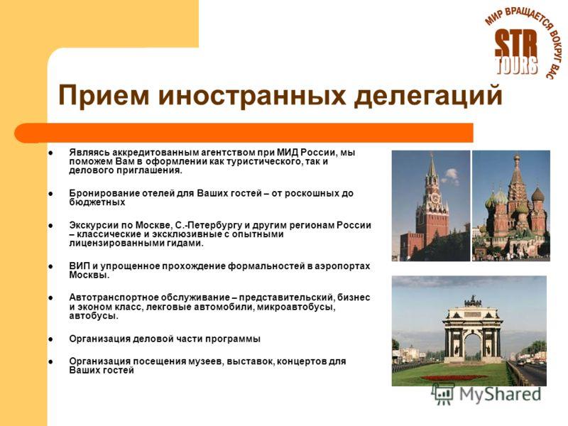Прием иностранных делегаций Являясь аккредитованным агентством при МИД России, мы поможем Вам в оформлении как туристического, так и делового приглашения. Бронирование отелей для Ваших гостей – от роскошных до бюджетных Экскурсии по Москве, С.-Петерб