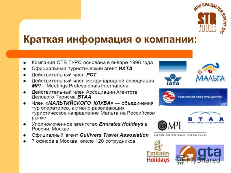 Краткая информация о компании: Компания СТБ ТУРС основана в январе 1996 года Официальный туристический агент ИАТА Действительный член РСТ Действительный член международной ассоциации MPI – Meetings Professionals International Действительный член Ассо
