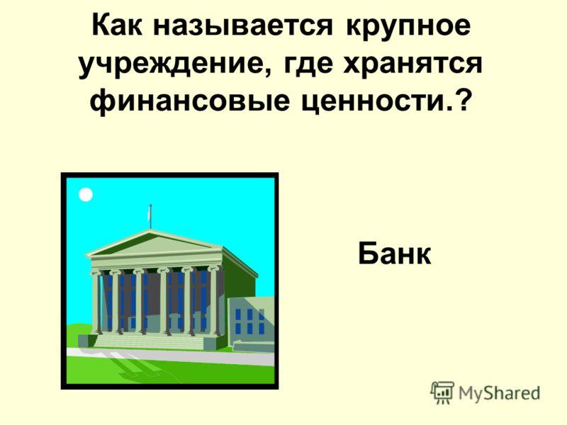 Как называется крупное учреждение, где хранятся финансовые ценности.? Банк