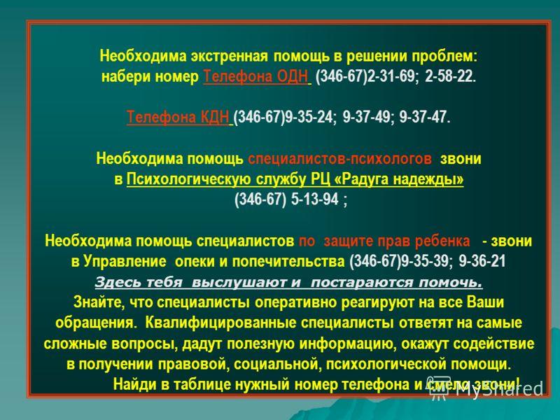 Необходима экстренная помощь в решении проблем: набери номер Телефона ОДН (346-67)2-31-69; 2-58-22. Телефона КДН (346-67)9-35-24; 9-37-49; 9-37-47. Необходима помощь специалистов-психологов звони в Психологическую службу РЦ «Радуга надежды» (346-67)