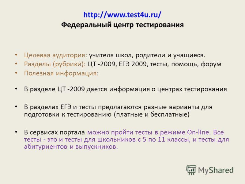 http://www.test4u.ru/ Федеральный центр тестирования Целевая аудитория: учителя школ, родители и учащиеся. Разделы (рубрики): ЦТ -2009, ЕГЭ 2009, тесты, помощь, форум Полезная информация: В разделе ЦТ -2009 дается информация о центрах тестирования В