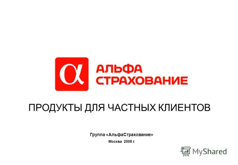 Москва 2008 г. ПРОДУКТЫ ДЛЯ ЧАСТНЫХ КЛИЕНТОВ Группа «АльфаСтрахование»