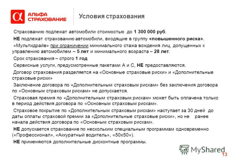 13 Условия страхования Страхованию подлежат автомобили стоимостью до 1 300 000 руб. НЕ подлежат страхованию автомобили, входящие в группу «повышенного риска». «Мультидрайв» при ограничении минимального стажа вождения лиц, допущенных к управлению авто