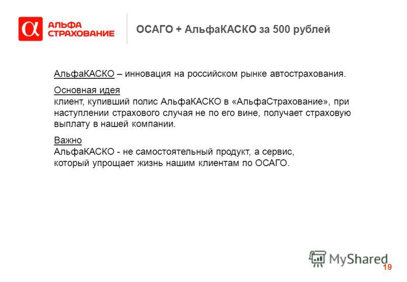 19 АльфаКАСКО – инновация на российском рынке автострахования. Основная идея клиент, купивший полис АльфаКАСКО в «АльфаСтрахование», при наступлении страхового случая не по его вине, получает страховую выплату в нашей компании. Важно АльфаКАСКО - не