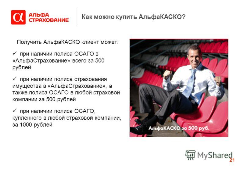 21 Как можно купить АльфаКАСКО? Получить АльфаКАСКО клиент может: при наличии полиса ОСАГО в «АльфаСтрахование» всего за 500 рублей при наличии полиса страхования имущества в «АльфаСтрахование», а также полиса ОСАГО в любой страховой компании за 500
