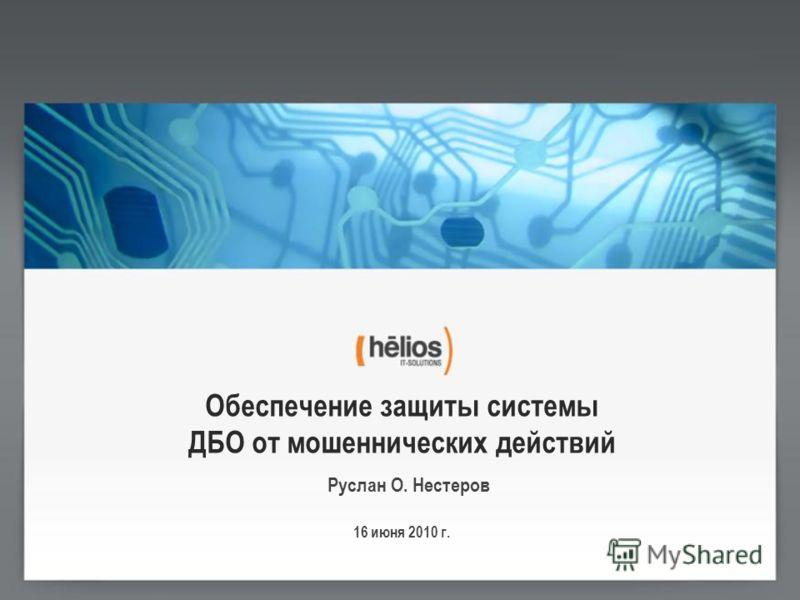 Обеспечение защиты системы ДБО от мошеннических действий Руслан О. Нестеров 16 июня 2010 г.