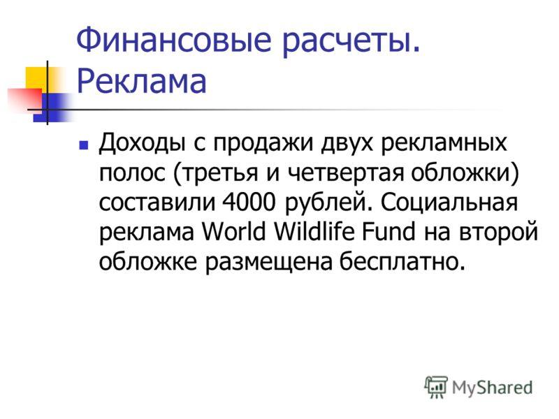 Финансовые расчеты. Реклама Доходы с продажи двух рекламных полос (третья и четвертая обложки) составили 4000 рублей. Социальная реклама World Wildlife Fund на второй обложке размещена бесплатно.