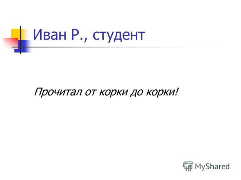 Иван Р., студент Прочитал от корки до корки!
