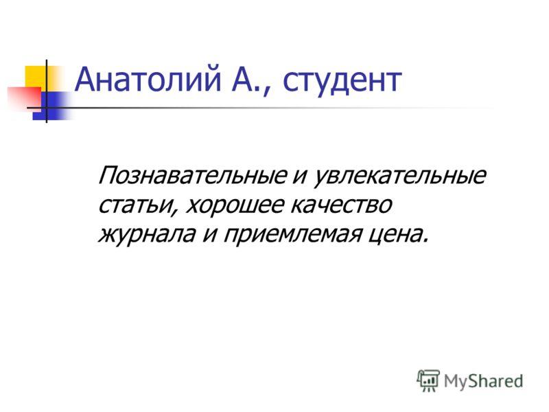 Анатолий А., студент Познавательные и увлекательные статьи, хорошее качество журнала и приемлемая цена.