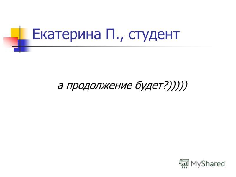 Екатерина П., студент а продолжение будет?)))))