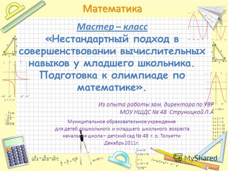 Математика Мастер – класс «Нестандартный подход в совершенствовании вычислительных навыков у младшего школьника. Подготовка к олимпиаде по математике». Муниципальное образовательное учреждение для детей дошкольного и младшего школьного возраста начал
