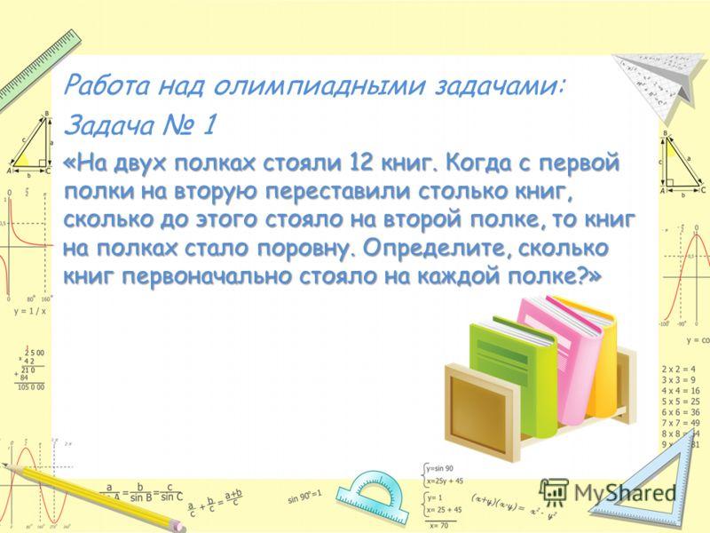 Работа над олимпиадными задачами: Задача 1 «На двух полках стояли 12 книг. Когда с первой полки на вторую переставили столько книг, сколько до этого стояло на второй полке, то книг на полках стало поровну. Определите, сколько книг первоначально стоял