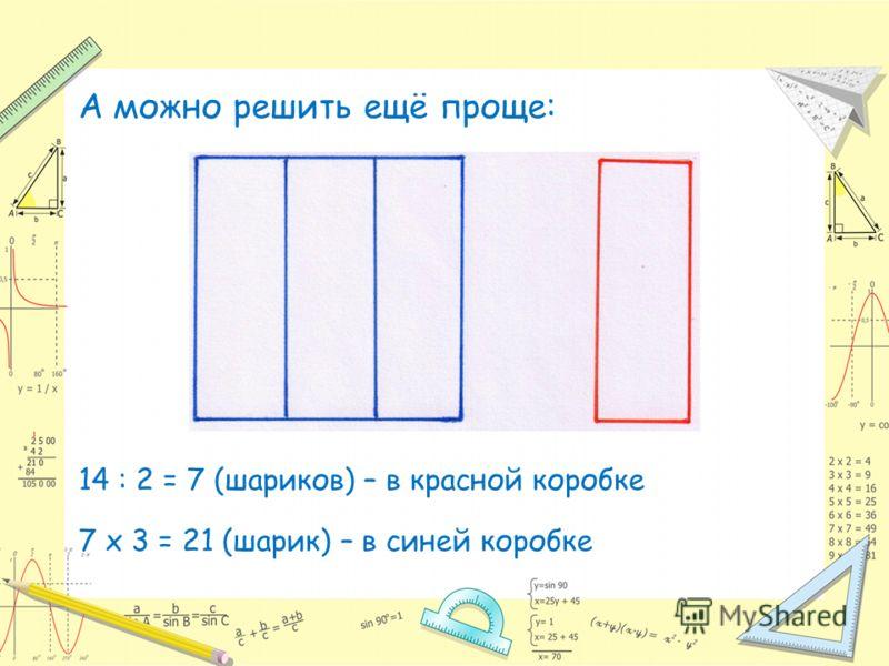 А можно решить ещё проще: 14 : 2 = 7 (шариков) – в красной коробке 7 х 3 = 21 (шарик) – в синей коробке
